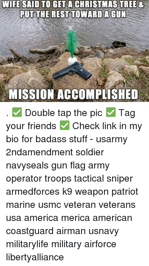 Memes, Patriotic, and Soldiers: WIFE SAID TO GET A CHRISTMAS TREE 8  PUT THE REST TOWARD A GUN  MISSION ACCOMPLISHED . ✅ Double tap the pic ✅ Tag your friends ✅ Check link in my bio for badass stuff - usarmy 2ndamendment soldier navyseals gun flag army operator troops tactical sniper armedforces k9 weapon patriot marine usmc veteran veterans usa america merica american coastguard airman usnavy militarylife military airforce libertyalliance
