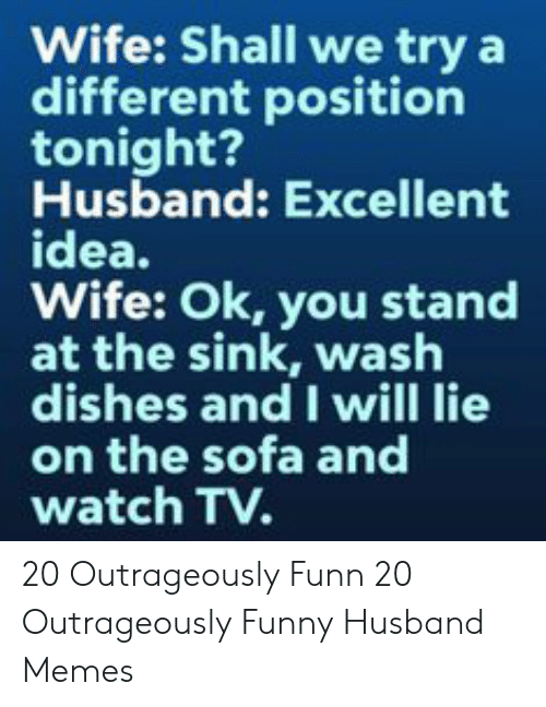 Funny Husband Memes: Wife: Shall we try a  different position  tonight?  Husband: Excellent  idea.  Wife: Ok, you stand  at the sink, wash  dishes and I will lie  on the sofa and  watch TV. 20 Outrageously Funn  20 Outrageously Funny Husband Memes