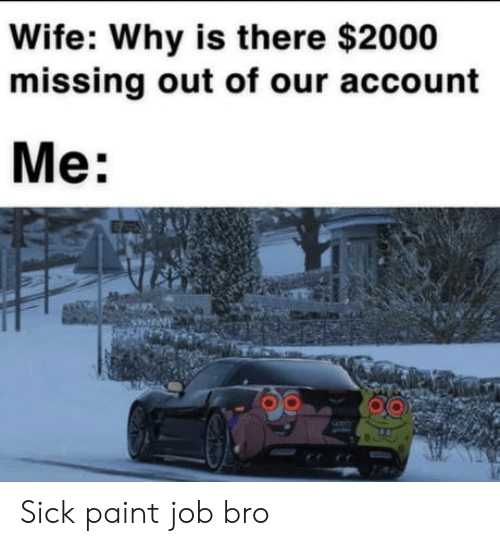 Missing Out: Wife: Why is there $2000  missing out of our account  Me: Sick paint job bro