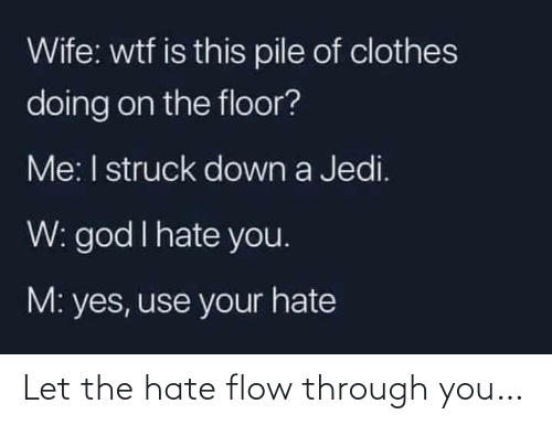 Clothes: Wife: wtf is this pile of clothes  doing on the floor?  Me: I struck down a Jedi.  W: god I hate you.  M: yes, use your hate Let the hate flow through you…