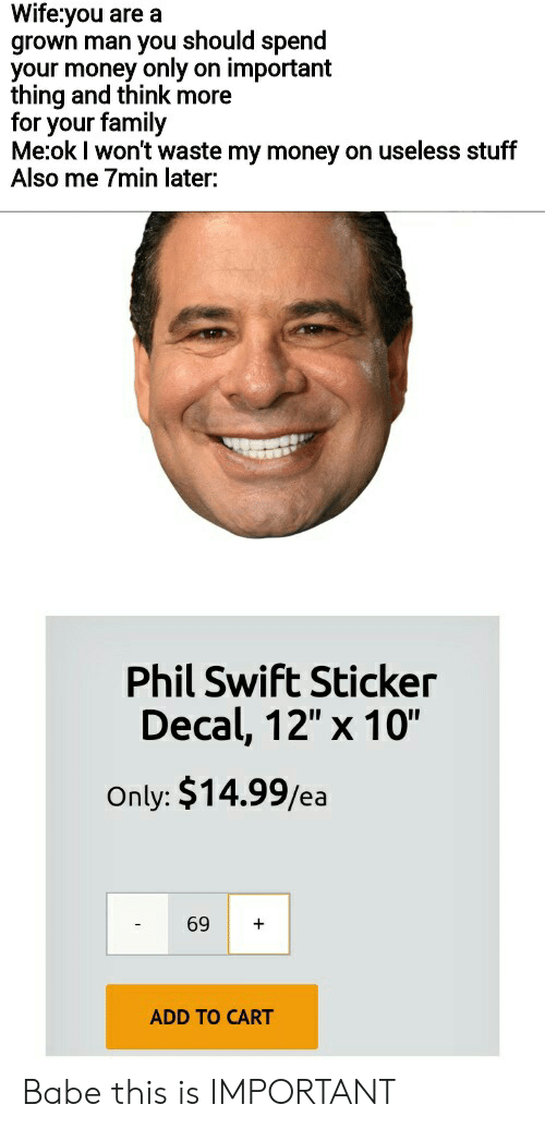 "Sticker Decal: Wife:you are a  grown man you should spend  your money only on important  thing and think more  for your family  Me:ok I won't waste my money on useless stuff  Also me 7min later:  Phil Swift Sticker  Decal, 12"" x 10""  Only: $14.99/ea  69  +  ADD TO CART Babe this is IMPORTANT"