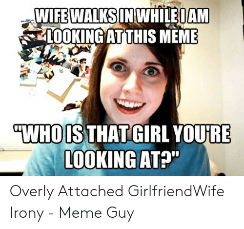 "Irony Meme: WIFEWALKS IN WHILEOAM  L0OKING AT THIS MEME  ""WHO IS THAT GIRL YOURE  LOOKING AT?"" Overly Attached GirlfriendWife Irony - Meme Guy"