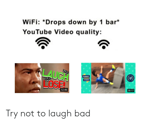 Bad, Funny, and Reddit: WiFi: *Drops down by 1 bar*  YouTube Video quality:  LAUCH  LOSE  YOU  FUNNY  VINES  30:17  12:46 Try not to laugh bad