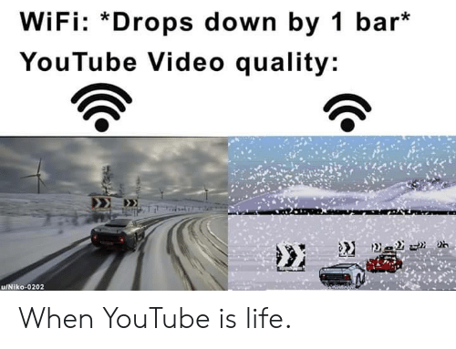 Drops: WiFi: *Drops down by 1 bar*  YouTube Video quality: When YouTube is life.