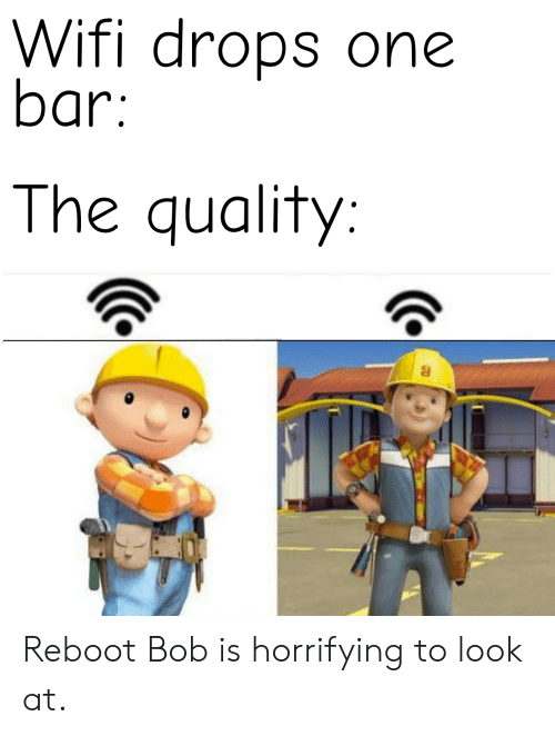 Drops: Wifi drops one  bar:  The quality: Reboot Bob is horrifying to look at.