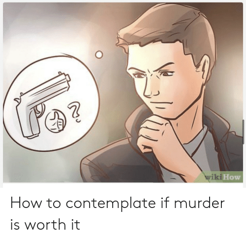 contemplate: wiki How How to contemplate if murder is worth it