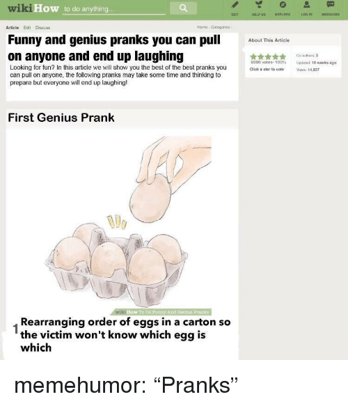 "pranks: wiki  How to do anything  ECNT  HELPUS EXPLORE  LOG IN  MESSAGES  Article Edit Discuss  Horne Categories  Funny and genius pranks you can pu  on anyone and end up laughing  btThis Article  Go authors:3  8990 votes. 100% Updeed 1Bweeks ago  Click a sta to vote Views 14,837  Looking for fun? In this article we will show you the best of the best pranks you  can pull on anyone, the following pranks may take some time and thinking to  prepare but everyone will end up laughing!  First Genius Prank  wiki  How To DD Funty And Gentis Prank  Rearranging order of eggs in a carton so  the victim won't know which egg is  which  1 memehumor:  ""Pranks"""