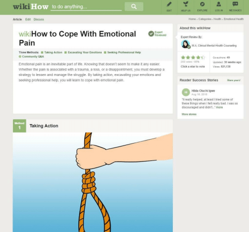 "Clinical: wiki  How to do anything  EXPLORE  LOG IN  MESSAGES  EDIT  HELP US  Home Categories Health Emotional Health  Article Edit Discuss  About this wikiHow  wikiHow to Cope with Emotional  Expert Review By  Pain  M.A, Clinical Mental Health Counseling  Three Methods: ■ Taking Action  Excavating Your Emotions ■ Seeking Professional Help  Community Q&A  203 votes-85%  Updated: 35 weeks ago  Emotional pain is an inevitable part of life. Knowing that doesn't seem to make it any easier  Click a star to vote  Views: 821,138  Whether the pain is associated with a trauma, a loss, or a disappointment, you must develop a  strategy to lessen and manage the struggle. By taking action, excavating your emotions and  seeking professional help, you will learn to cope with emotional pain.  Reader Success Stories  Share yours!  Hilda Oluchi Igwe  Aug 18, 2016  HI  ""It really helped, at least I tried some of  these things when I felt really bad. I was so  discouraged and didn't. more  More stories  Method  Taking Action"