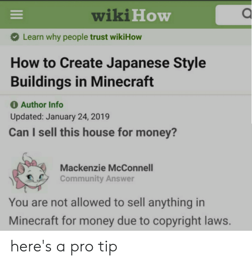 mackenzie: wikiHow  Learn why people trust wikiHow  How to Create Japanese Style  Buildings in Minecraft  O Author Info  Updated: January 24, 2019  Can I sell this house for money?  Mackenzie McConnell  Community Answer  You are not allowed to sell anything in  Minecraft for money due to copyright laws.  II here's a pro tip