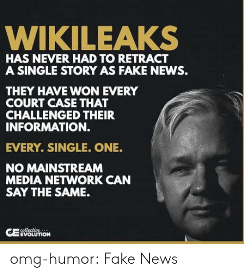 Mainstream Media: WIKILEAKS  HAS NEVER HAD TO RETRACT  A SINGLE STORY AS FAKE NEWS.  THEY HAVE WON EVERY  COURT CASE THAT  CHALLENGED THEIR  INFORMATION.  EVERY. SINGLE. ONE.  NO MAINSTREAM  MEDIA NETWORK CAN  SAY THE SAME.  EVOLUTION omg-humor:  Fake News