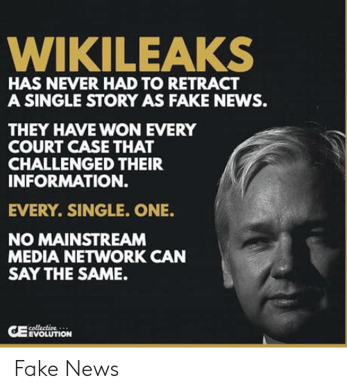 Mainstream Media: WIKILEAKS  HAS NEVER HAD TO RETRACT  A SINGLE STORY AS FAKE NEWS.  THEY HAVE WON EVERY  COURT CASE THAT  CHALLENGED THEIR  INFORMATION.  EVERY. SINGLE. ONE.  NO MAINSTREAM  MEDIA NETWORK CAN  SAY THE SAME.  EVOLUTION Fake News