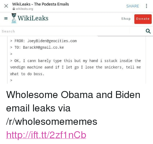 "Obama, Email, and Gmail: WikiLeaks The Podesta Emails  2 wikileaks.org  SHARE  WikiLeaks  Shop  Donate  Search  FROM: JoeyBiden@geocities.com  >TO: BarackH@gmail.co.ke  OK, I cann barely type this but my hand 1 sstuck insdie the  vendign machine aand if I let go I lose the snickers, tell me  what to do boss <p>Wholesome Obama and Biden email leaks via /r/wholesomememes <a href=""http://ift.tt/2zf1nCb"">http://ift.tt/2zf1nCb</a></p>"