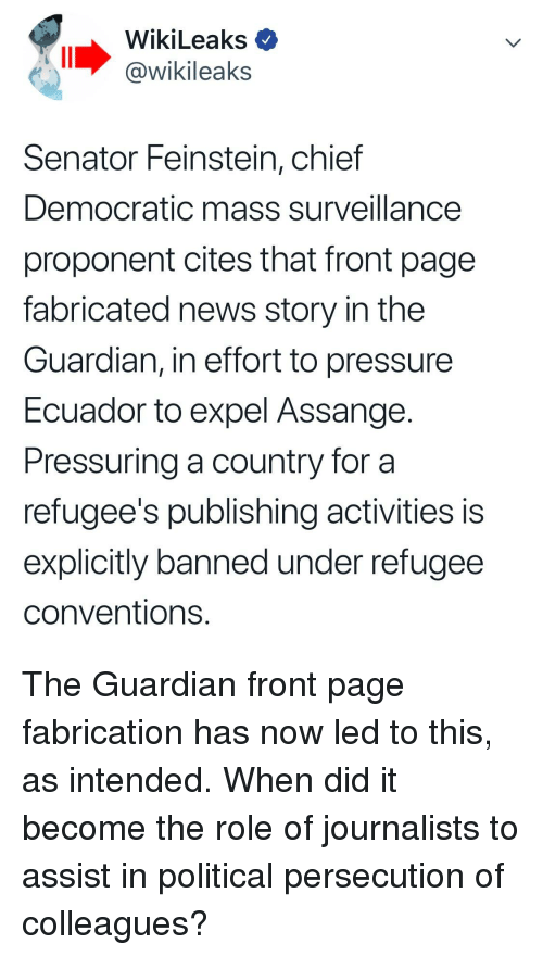 News, Pressure, and Ecuador: WikiLeaks  @wikileaks  Senator Feinstein, chief  Democratic mass surveillance  proponent cites that front page  fabricated news story in the  Guardian, in effort to pressure  Ecuador to expel Assange  Pressuring a country for a  refugee's publishing activities is  explicitly banned under refugee  conventions.