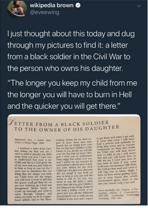 "Children, God, and Life: wikipedia brown  @eveewing  I just thought about this today and dug  through my pictures to find it: a letter  from a black soldier in the Civil War to  the person who owns his daughter.  ""The longer you keep my child from me  the longer you will have to burn in Hell  and the quicker you will get there  ETTER FROM A BLACK SOLDIER  O THE OWNER OF HIS DAUGHTER  Kitey Dice r såane. holding rebbels for we dont ex to get them and when I get redy  t to leave there root neor to come after mary I will have  anch but we thinke how ever bout a powrer and autherity to  letter from Cari that we that have Children in the bring hear away and to exacute  you say 1 hands of you devels we will trie  o steal to plunder my child your the day that we enter Glas  I want you to understand  diggs that where ever you  given rite and I meets we are enmays to  own and you may hold on each orthere I offered once to pay  to hear as long as you can but I you forty dollars for my own  want you to remembor this one Child but I am glad now that you  vengencens on them that holds  my Child you will then know  how to talke to me I will asure  that and you will know how to  talk rite too I want you now to  just hold to hear if you want  to iff your conchosence tells thats  the road go that road and what it  to understand that mary is my  Child and she is a God  longor you keep did not accept it Just hold on will brig you to kittey diggs I  from me the longor now as long as you can and the have no fears about getting mary  out of your hands this whole  Govenment gives chear to me  worse it will be for you you  I came  to burn in hell and  the quicer youll get their for we  never in you life befor  are now makeing up a bout one down hear did you give Children and you cannot help your self  Come up tharough and wont to  not even a dollars worth of ex  Source: Ira Berlin, ed., Freedom, A Doc  when we come wo be to Coppe  hood rabbels  your property not so with me my 1861-1867. Cambridge: Cambridge  and to the Slave Children is my own and I expect University, 1982. 690"