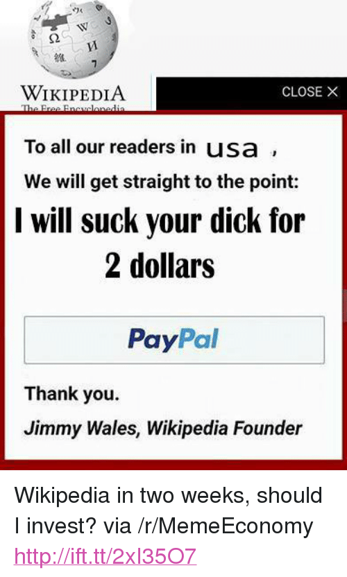 "Wikipedia, Thank You, and Dick: WIKIPEDIA  To all our readers in usa  We will get straight to the point:  l will suck your dick for  CLOSE X  2 dollars  PayPal  Thank you.  Jimmy Wales, Wikipedia Founder <p>Wikipedia in two weeks, should I invest? via /r/MemeEconomy <a href=""http://ift.tt/2xI35O7"">http://ift.tt/2xI35O7</a></p>"