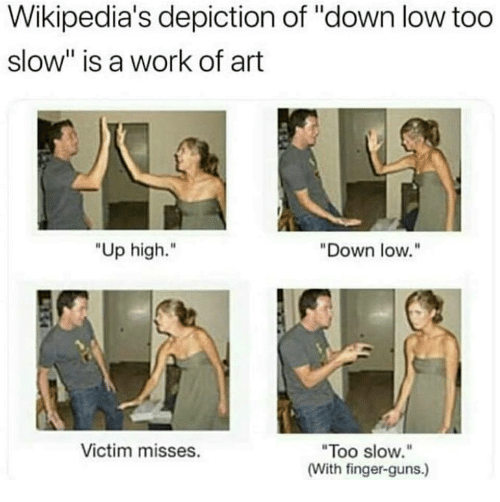"""Guns, Work, and Art: Wikipedia's depiction of """"down low too  slow"""" is a work of art  """"Up high.""""  Down low.""""  Too slow.""""  (With finger-guns.)  Victim misses."""