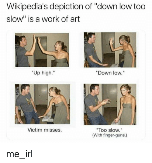 """Guns, Work, and Irl: Wikipedia's depiction of """"down low too  slow"""" is a work of art  """"Up high.""""  """"Down low.""""  Too slow.  (With finger-guns.)  Victim misses. me_irl"""