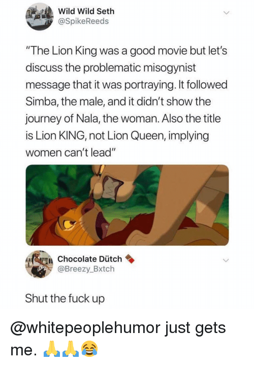 "Journey, Memes, and Queen: Wild Wild Seth  @SpikeReeds  ""The Lion King was a good movie but let's  discuss the problematic misogynist  message that it was portraying. It followed  Simba, the male, and it didn't show thee  journey of Nala, the woman. Also the title  is Lion KING, not Lion Queen, implying  women can't lead""  Chocolate Dütch  @Breezy_Bxtch  Shut the fuck up @whitepeoplehumor just gets me. 🙏🙏😂"