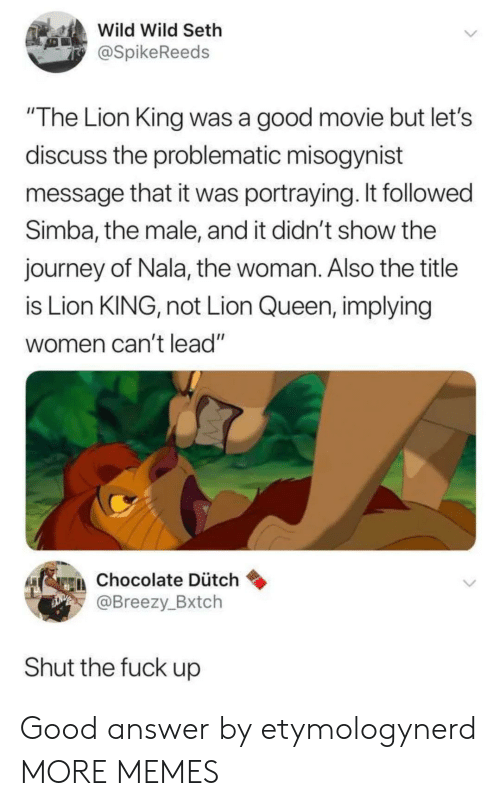 "Dank, Journey, and Memes: Wild Wild Seth  @SpikeReeds  ""The Lion King was a good movie but let's  discuss the problematic misogynist  message that it was portraying. It followed  Simba, the male, and it didn't show the  journey of Nala, the woman. Also the title  is Lion KING, not Lion Queen, implying  women can't lead""  gen chocolate Dütch  @Breezy_Bxtch  Shut the fuck up Good answer by etymologynerd MORE MEMES"