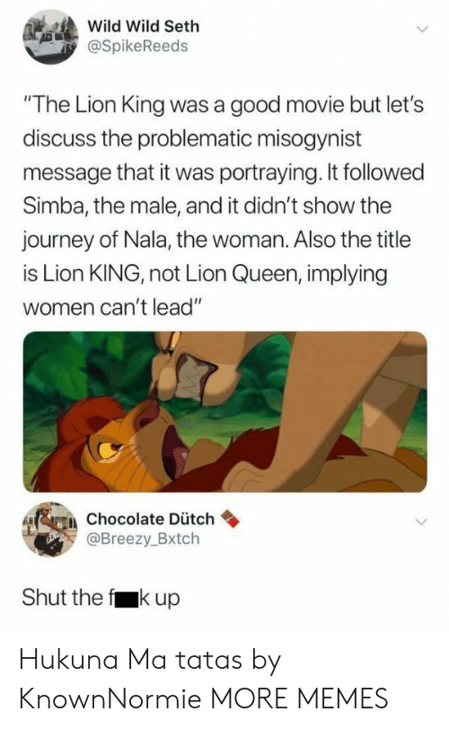 """nala: Wild Wild Seth  @SpikeReeds  """"The Lion King was a good movie but let's  discuss the problematic misogynist  message that it was portraying. It followed  Simba, the male, and it didn't show the  journey of Nala, the woman. Also the title  is Lion KING, not Lion Queen, implying  women can't lead""""  erein chocolate Dütch  Breezy.Bxtch  Shut the f kup Hukuna Ma tatas by KnownNormie MORE MEMES"""