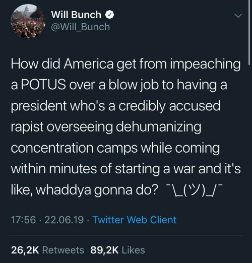 starting a: Will Bunch  @Will Bunch  How did America get from impeaching  a POTUS over a blow job to having a  president who's a credibly accused  rapist overseeing dehumanizing  concentration camps while coming  within minutes of starting a war and it's  like, whaddya gonna do? L(Y)_/  17:56 22.06.19 Twitter Web Client  26,2K Retweets 89,2K Likes