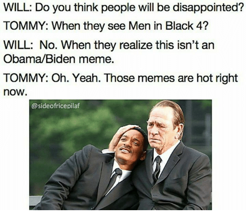 Disappointed, Men in Black, and Dank Memes: WILL: Do you think people will be disappointed?  TOMMY: When they see Men in Black 4?  WILL: No. When they realize this isn't an  Obama/Biden meme.  TOMMY: Oh. Yeah. Those memes are hot right  now  @sideofricepilaf