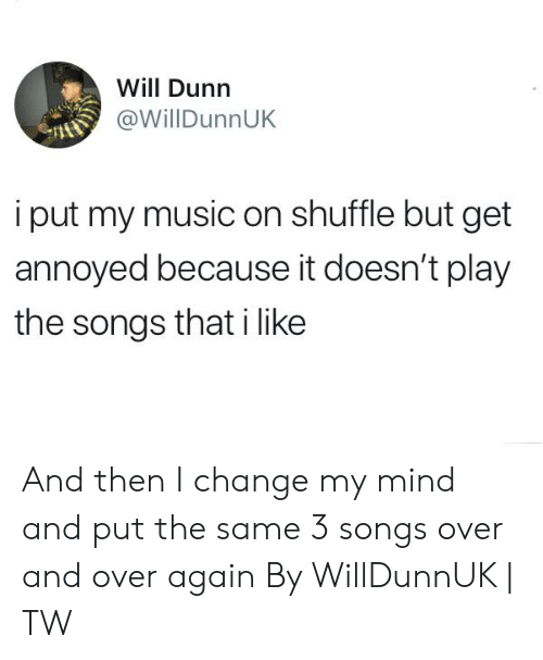 Dank, Music, and Songs: Will Dunn  @WillDunnUK  i put my music on shuffle but get  annoyed because it doesn't play  the songs that i like And then I change my mind and put the same 3 songs over and over again  By WillDunnUK   TW