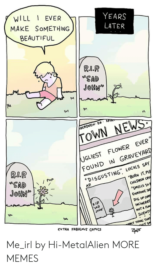 """rst: WILL EVER  MAKE SoMETHING  BEAUTIFUL  YEARS  SAD  BERDEEN. 5 M  TOWN NEWS  UGLIEST FLOWER EVER  FOUND IN GRAVEYARD  DISGUSTING"""" LOCALs SAY  Pop  AP  BURN IT, PLE  CHILDREN CRY  SMELLS So  EVERYONE ST  DIG UP CofR  INCİNERAT  NOT A Fo  SCIENTI  R.IP  SAD  JoHN  EXTRA FABULouS Comics  RST THING THA Me_irl by Hi-MetalAlien MORE MEMES"""