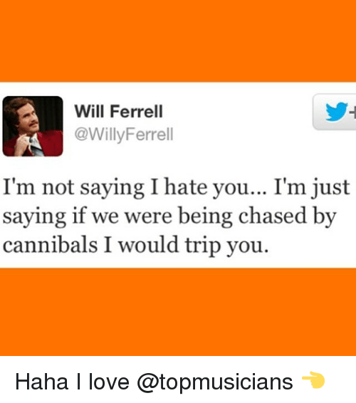 Im Not Saying I Hate You: Will Ferrell  @WillyFerrell  I'm not saying I hate you... I'm just  saying if we were being chased by  cannibals I would trip you. Haha I love @topmusicians 👈