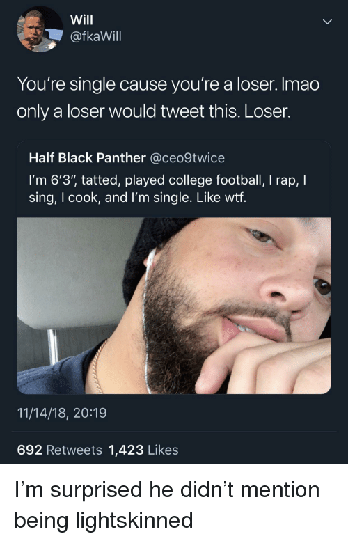 """College, College Football, and Football: Will  @fkaWill  You're single cause you're a loser. Imao  only a loser would tweet this. Loser.  Half Black Panther @ceo9twice  I'm 6'3"""" tatted, played college football, I rap, I  sing, I cook, and l'm single. Like wtf  11/14/18, 20:19  692 Retweets 1,423 Likes I'm surprised he didn't mention being lightskinned"""