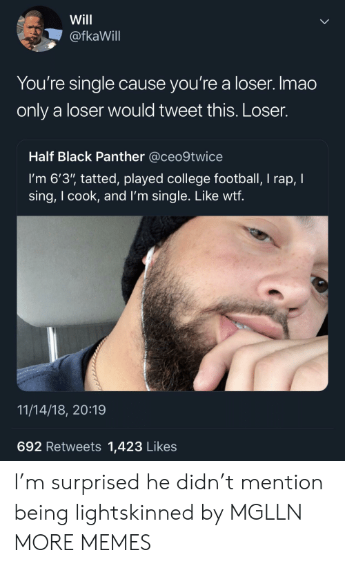 """College, College Football, and Dank: Will  @fkaWill  You're single cause you're a loser. Imao  only a loser would tweet this. Loser.  Half Black Panther @ceo9twice  I'm 6'3"""" tatted, played college football, I rap, I  sing, I cook, and l'm single. Like wtf  11/14/18, 20:19  692 Retweets 1,423 Likes I'm surprised he didn't mention being lightskinned by MGLLN MORE MEMES"""