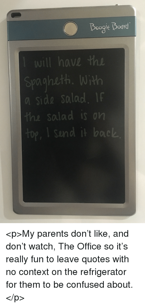 Confused, Parents, and The Office: will have the  spagheth. With  a side Salad. I  the salad is on  Sund it back  oic <p>My parents don't like, and don't watch, The Office so it's really fun to leave quotes with no context on the refrigerator for them to be confused about.</p>