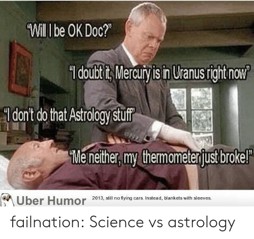 Astrology: Will I be OK Doc?  doubtits Mercury is in Uranusright now  dont do that Astrology stuf  Me nether, my themameterjust brokel  Uber Humor  2013, still no flying cars. Instead, blankets with sleeves. failnation:  Science vs astrology