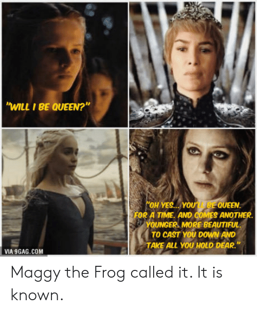 "9gag, Beautiful, and Queen: WILL I BE QUEEN?""  OH YES YOU BE QUEEN.  FOR A TIME. AND COMES ANOTHER  YOUNGER MORE BEAUTIFUL  TO CAST YOU DOWN AND  TAKE ALL YOU HOLD DEAR.""  VIA 9GAG.COM Maggy the Frog called it. It is known."