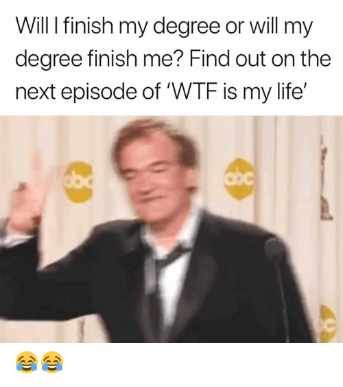Life, The Next Episode, and Wtf: Will I finish my degree or will my  degree finish me? Find out on the  next episode of 'WTF is my life'  Obc 😂😂