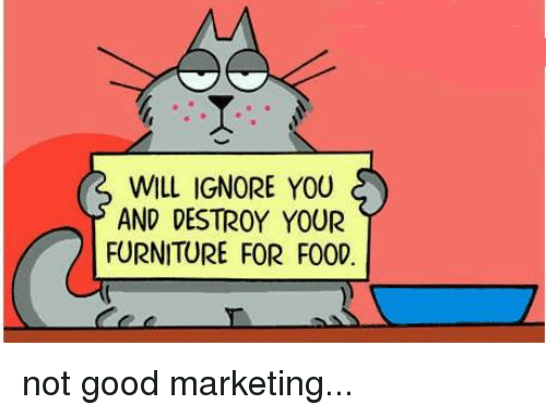 Willed Ignorance: WILL IGNORE YOU  AND DESTROY YOUR  FURNITURE FOR F000 not good marketing...