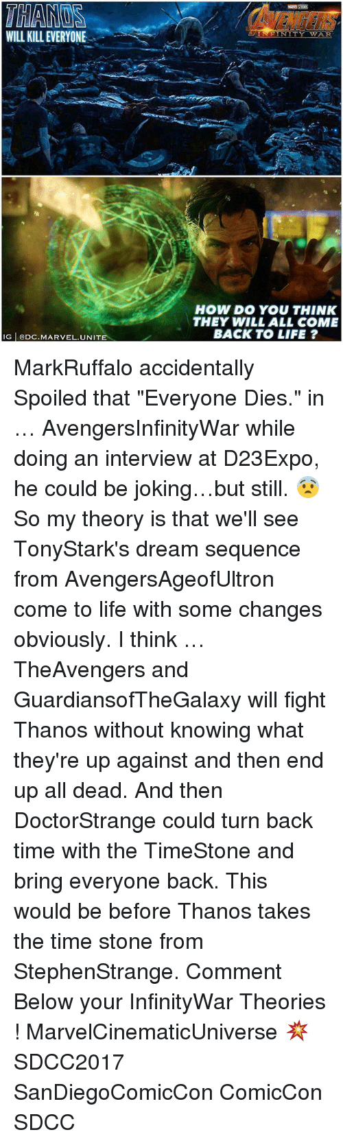 "stoning: WILL KILL EVERYONE  N I  HOW DO YOU THINK  THEY WILL ALL COME  BACK TO LIFE ?  G ODC.MARVEL.UNITE MarkRuffalo accidentally Spoiled that ""Everyone Dies."" in … AvengersInfinityWar while doing an interview at D23Expo, he could be joking…but still. 😨 So my theory is that we'll see TonyStark's dream sequence from AvengersAgeofUltron come to life with some changes obviously. I think … TheAvengers and GuardiansofTheGalaxy will fight Thanos without knowing what they're up against and then end up all dead. And then DoctorStrange could turn back time with the TimeStone and bring everyone back. This would be before Thanos takes the time stone from StephenStrange. Comment Below your InfinityWar Theories ! MarvelCinematicUniverse 💥 SDCC2017 SanDiegoComicCon ComicCon SDCC"