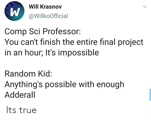 Adderall: Will Krasnov  @WillkoOfficial  Comp Sci Professor:  You can't finish the entire final project  in an hour; It's impossible  Random Kid:  Anything's possible with enough  Adderall Its true