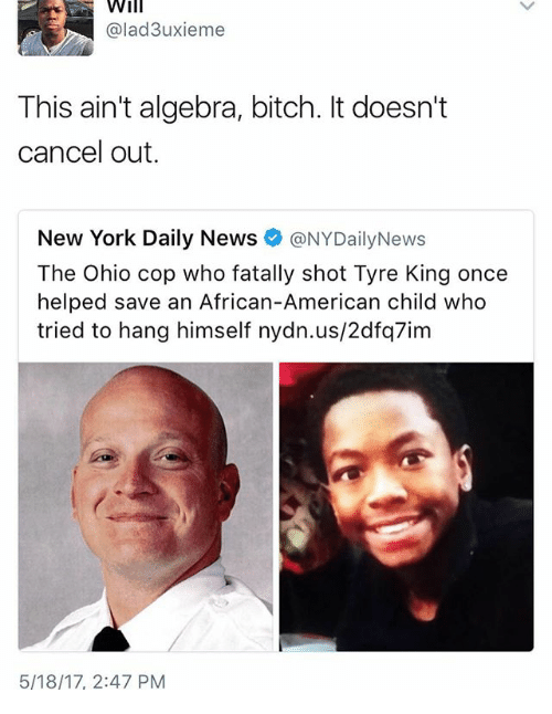tyree: Will  @lad3uxieme  This ain't algebra, bitch. It doesn't  cancel out.  New York Daily News  @NYDailyNews  Ohio cop who Tyre King once  helped save an African-American child who  tried to hang himself nydn.us/2dfq7im  5/18/17, 2:47 PM