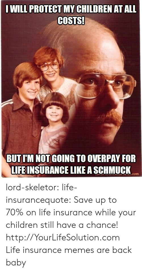 Children, Life, and Memes: WILL PROTECT MY CHILDREN AT ALL  COSTS!  BUT I'M NOT GOING TO OVERPAY FOR  LIFEINSURANCE LIKE A SCHMUCK  com lord-skeletor: life-insurancequote:  Save up to 70% on life insurance while your children still have a chance! http://YourLifeSolution.com   Life insurance memes are back baby