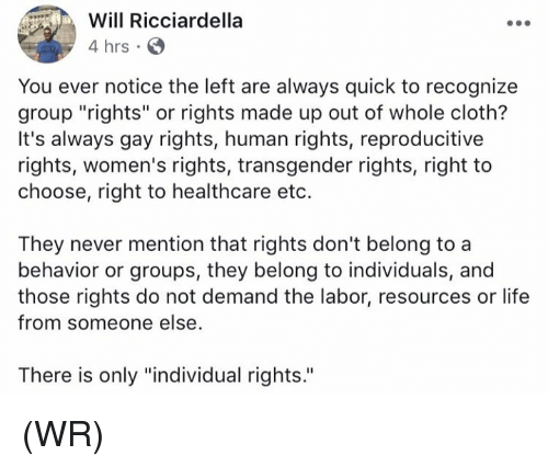 "Mentiones: Will Ricciardella  4 hrs  You ever notice the left are always quick to recognize  group ""rights"" or rights made up out of whole cloth?  It's always gay rights, human rights, reproducitive  rights, women's rights, transgender rights, right to  choose, right to healthcare eto.  They never mention that rights don't belong to a  behavior or groups, they belong to individuals, and  those rights do not demand the labor, resources or life  from someone else  There is only ""individual rights. (WR)"