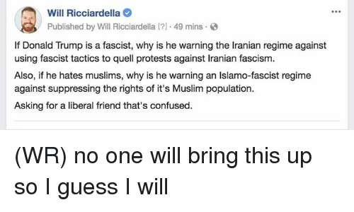 quell: Will Ricciardella  Published by Will Ricciardella I?1 49 mins  If Donald Trump is a fascist, why is he warning the Iranian regime against  using fascist tactics to quell protests against Iranian fascism.  Also, if he hates muslims, why is he warning an Islamo-fascist regime  against suppressing the rights of it's Muslim population.  Asking for a liberal friend that's confused. (WR) no one will bring this up so I guess I will