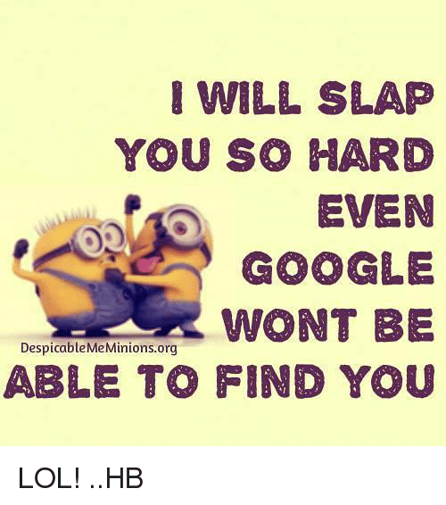Google, Memes, and Despicable Me: WILL SLAP  YOU SO HARD  EVEN  GOOGLE  WONT BE  Despicable Me Minions org  ABLE TO FIND YOU LOL! ..HB