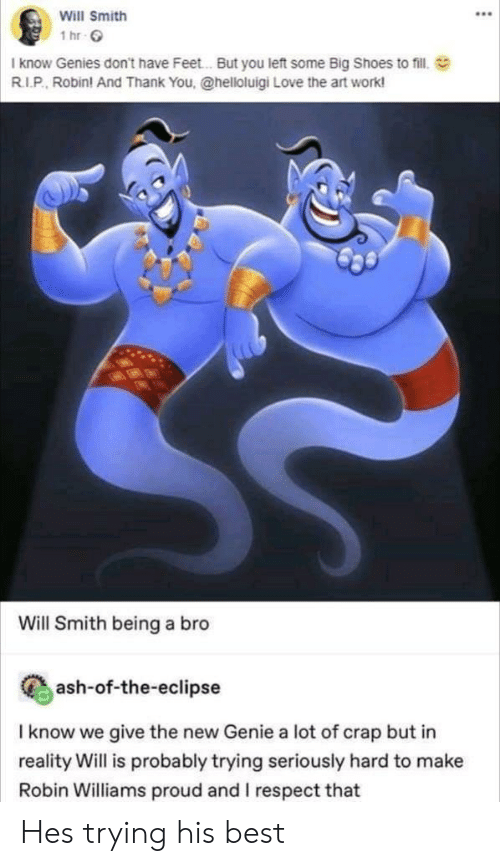 Robin Williams: Will Smith  1 hr C  I know Genies don't have Feet.. But you left some Big Shoes to fill.  R.I.P, Robin! And Thank You, @helloluigi Love the art work  Will Smith being a bro  Cash-of-the-eclipse  I know we give the new Genie a lot of crap but in  reality Will is probably trying seriously hard to make  Robin Williams proud and I respect that Hes trying his best