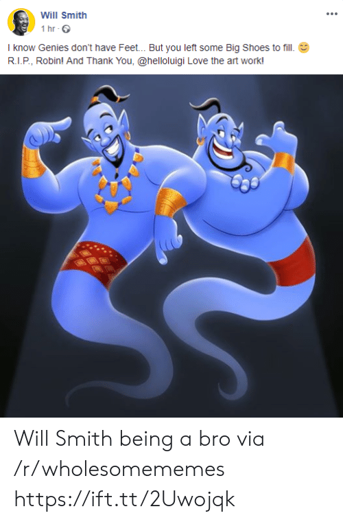 Love, Shoes, and Will Smith: Will Smith  1 hr  I know Genies don't have Feet... But you left some Big Shoes to fill  R.I.P, Robin! And Thank You, @helloluigi Love the art work! Will Smith being a bro via /r/wholesomememes https://ift.tt/2Uwojqk