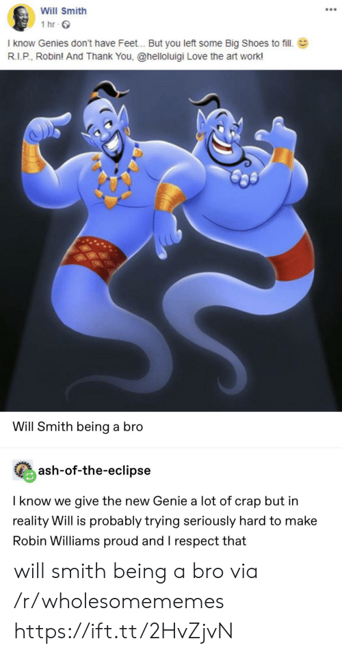 Robin Williams: Will Smith  1 hr  I know Genies don't have Feet... But you left some Big Shoes to fill.  R.I.P, Robin! And Thank You, @helloluigi Love the art work!  Will Smith being a bro  ash-of-the-eclipse  I know we give the new Genie a lot of crap but in  reality Will is probably trying seriously hard to make  Robin Williams proud and I respect that will smith being a bro via /r/wholesomememes https://ift.tt/2HvZjvN