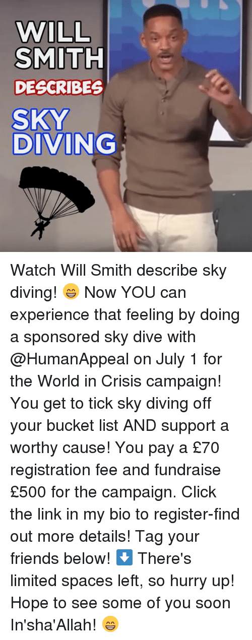 sky diving: WILL  SMITH  DESCRIBES  SKY  DIVING Watch Will Smith describe sky diving! 😁 Now YOU can experience that feeling by doing a sponsored sky dive with @HumanAppeal on July 1 for the World in Crisis campaign! You get to tick sky diving off your bucket list AND support a worthy cause! You pay a £70 registration fee and fundraise £500 for the campaign. Click the link in my bio to register-find out more details! Tag your friends below! ⬇️ There's limited spaces left, so hurry up! Hope to see some of you soon In'sha'Allah! 😁