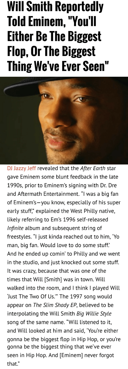 """Subsequent: Will Smith Reportedly  Told Eminem,""""You'll  Either Be The Biggest  Flop, Or The Biggest  Thing We've Ever Seen""""   DJ Jazzy Jeff revealed that the After Earth star  gave Eminem some blunt teedback in the late  1990s, prior to Eminem's signing with Dr. Dre  and Aftermath Entertainment. """"l was a big fan  of Eminem's-you know, especially of his supeir  early stuff,"""" explained the West Philly native,  likely referring to Em's 1996 self-released  Infinite album and subsequent string of  freestyles. """"l just kinda reached out to him, 'Yo  man, big fan. Would love to do some stuff.  And he ended up comin' to Philly and we went  in the studio, and just knocked out some stuff  It was crazy, because that was one of the  times that Will [Smith] was in town. Will  walked into the room, and l think I played Will  Just The Two Of Us."""" The 1997 song would  appear on The Slim Shady EP, believed to be  interpolating the Will Smith Big Willie Style  song of the same name. """"Will listened to it,  and Will looked at him and said, 'You're either  gonna be the biggest flop in Hip Hop, or you're   gonna be the biggest thing that we've ever  seen in Hip Hop. And [Eminem] never forgot  that.""""  0)"""