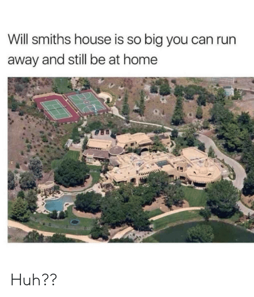 Huh, Run, and Home: Will smiths house is so big you can run  away and still be at home Huh??