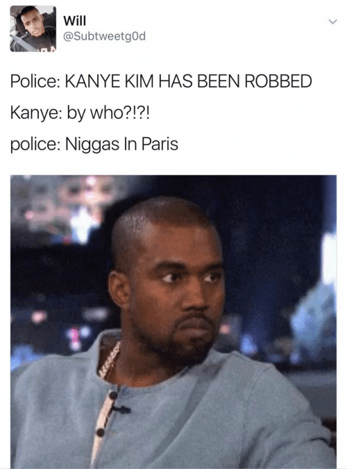 Paris: Will  @SubtweetgOd  Police: KANYE KIM HAS BEEN ROBBED  Kanye: by who?!?!  police: Niggas In Paris